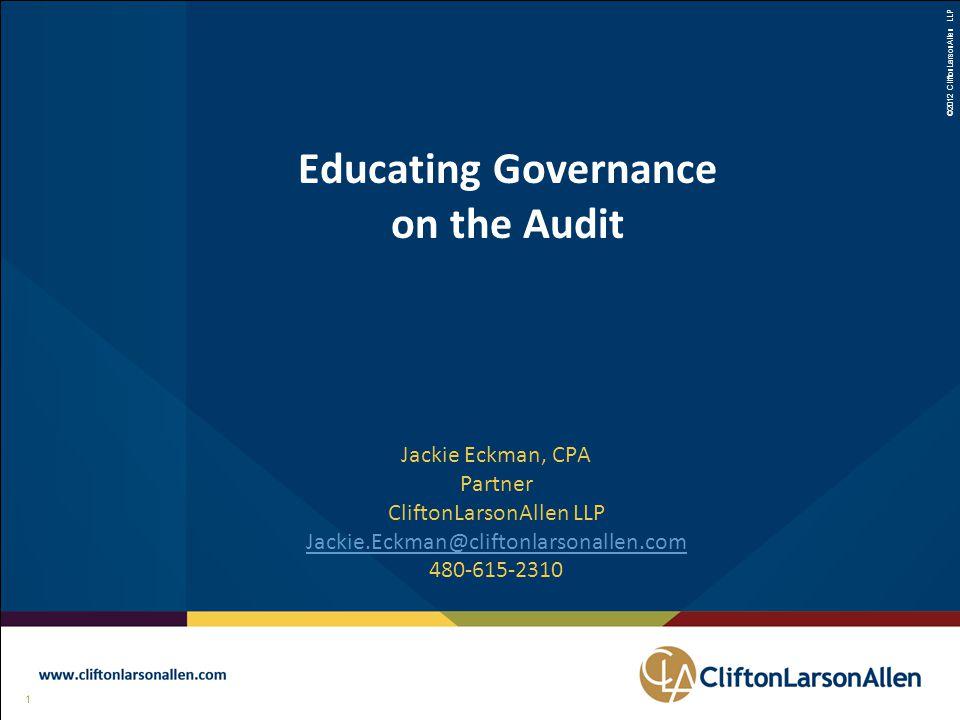 ©2012 CliftonLarsonAllen LLP 1 111 Educating Governance on the Audit Jackie Eckman, CPA Partner CliftonLarsonAllen LLP Jackie.Eckman@cliftonlarsonallen.com 480-615-2310