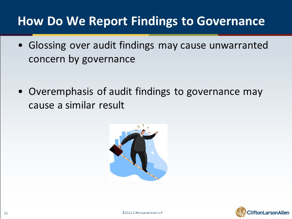©2012 CliftonLarsonAllen LLP 22 How Do We Report Findings to Governance Glossing over audit findings may cause unwarranted concern by governance Overemphasis of audit findings to governance may cause a similar result