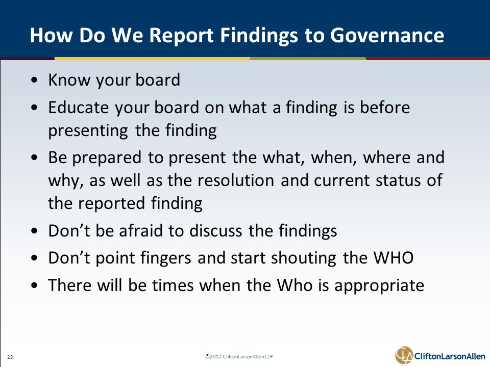 ©2012 CliftonLarsonAllen LLP 23 How Do We Report Findings to Governance Know your board Educate your board on what a finding is before presenting the finding Be prepared to present the what, when, where and why, as well as the resolution and current status of the reported finding Don't be afraid to discuss the findings Don't point fingers and start shouting the WHO There will be times when the Who is appropriate