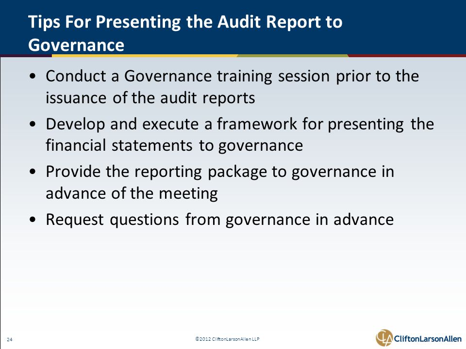©2012 CliftonLarsonAllen LLP 24 Tips For Presenting the Audit Report to Governance Conduct a Governance training session prior to the issuance of the audit reports Develop and execute a framework for presenting the financial statements to governance Provide the reporting package to governance in advance of the meeting Request questions from governance in advance