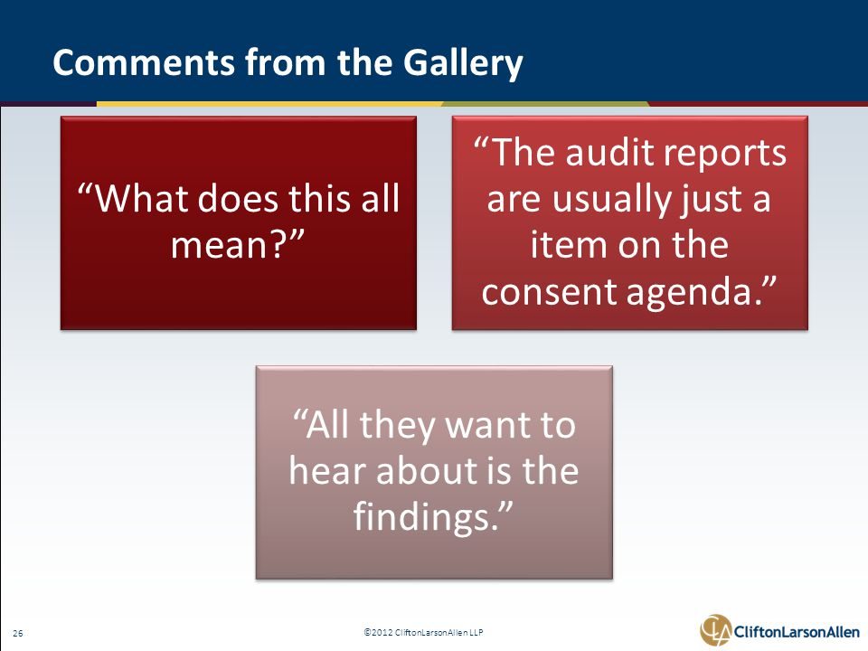 ©2012 CliftonLarsonAllen LLP 26 Comments from the Gallery What does this all mean The audit reports are usually just a item on the consent agenda. All they want to hear about is the findings.