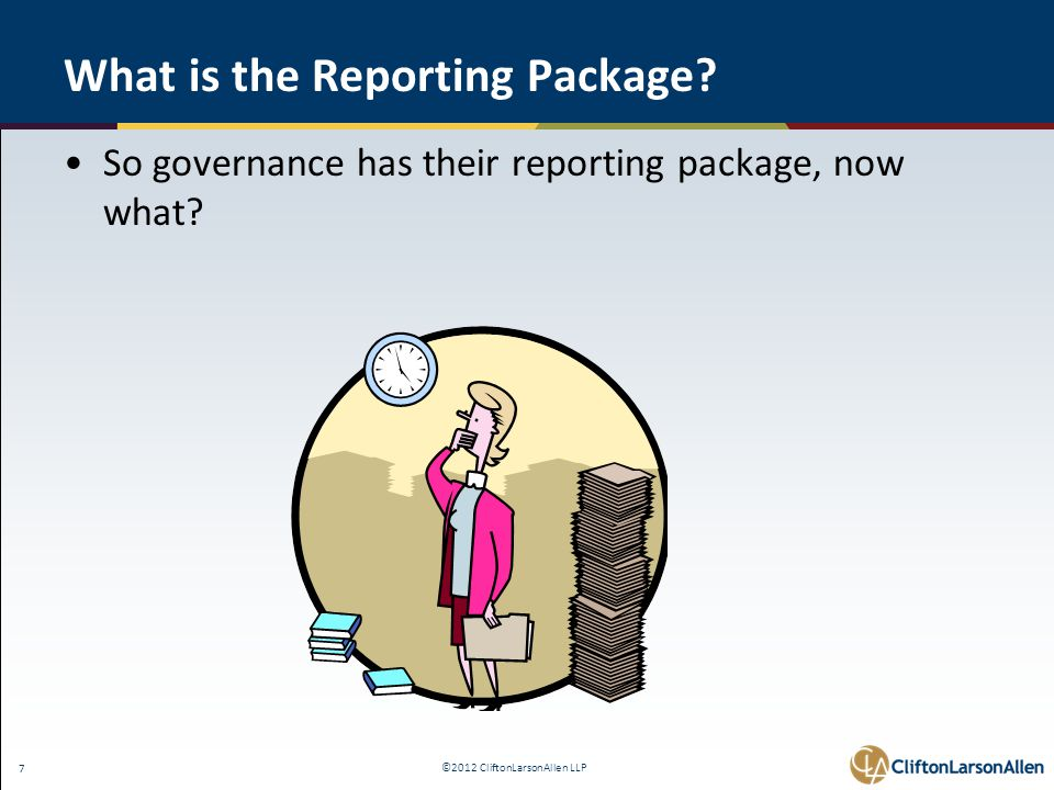 ©2012 CliftonLarsonAllen LLP 7 What is the Reporting Package.