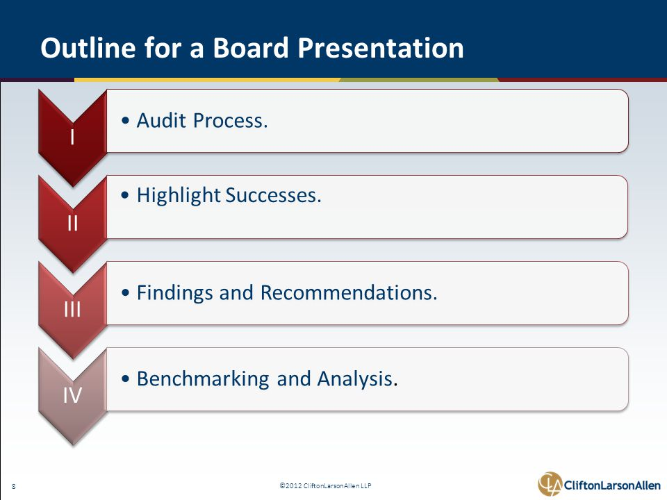 ©2012 CliftonLarsonAllen LLP 8 Outline for a Board Presentation I Audit Process. II Highlight Successes. III Findings and Recommendations. IV Benchmar