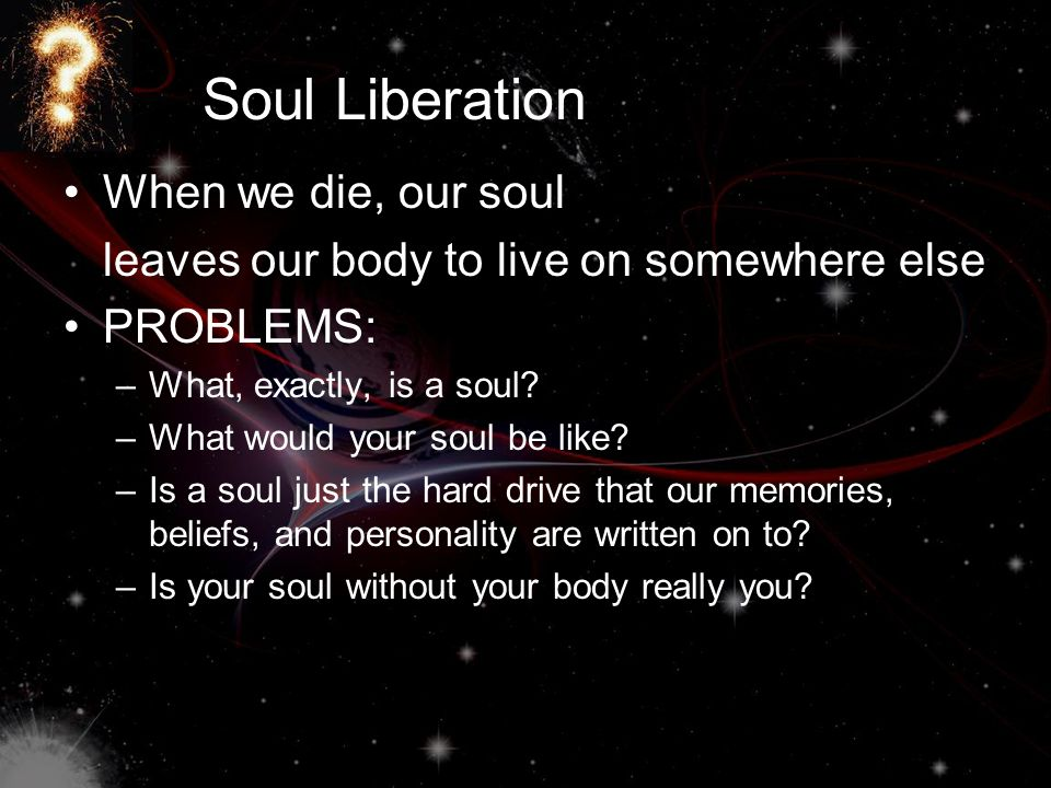 Soul Liberation When we die, our soul leaves our body to live on somewhere else PROBLEMS: –What, exactly, is a soul? –What would your soul be like? –I
