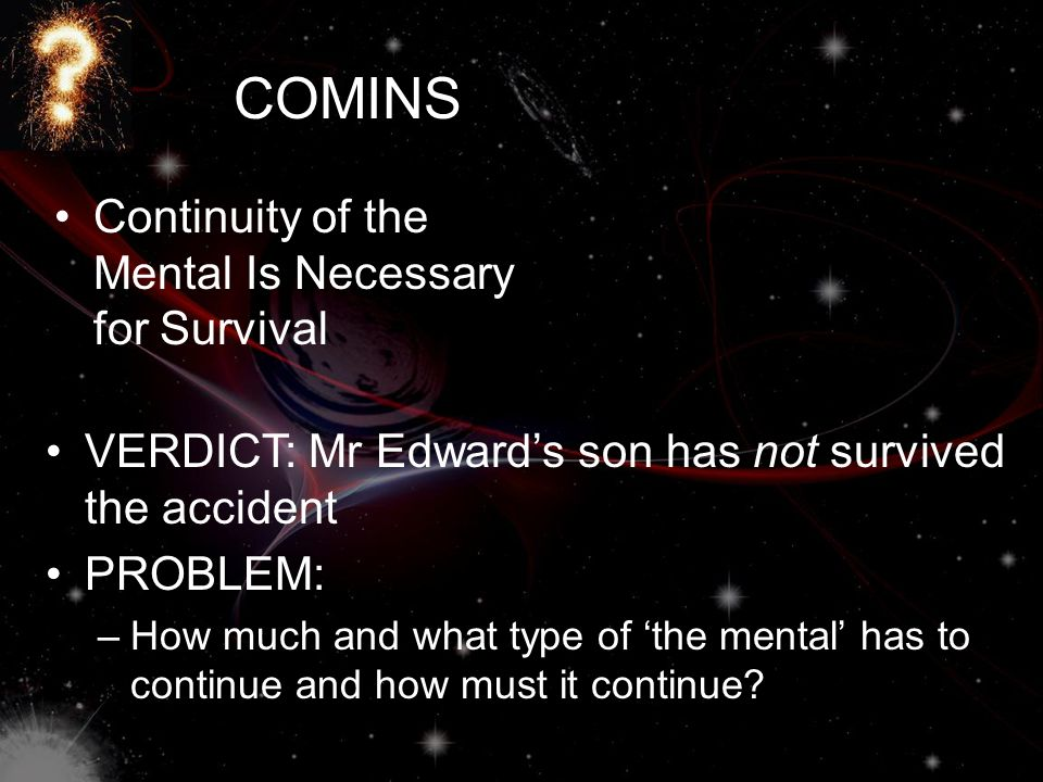 COMINS Continuity of the Mental Is Necessary for Survival VERDICT: Mr Edward's son has not survived the accident PROBLEM: –How much and what type of '