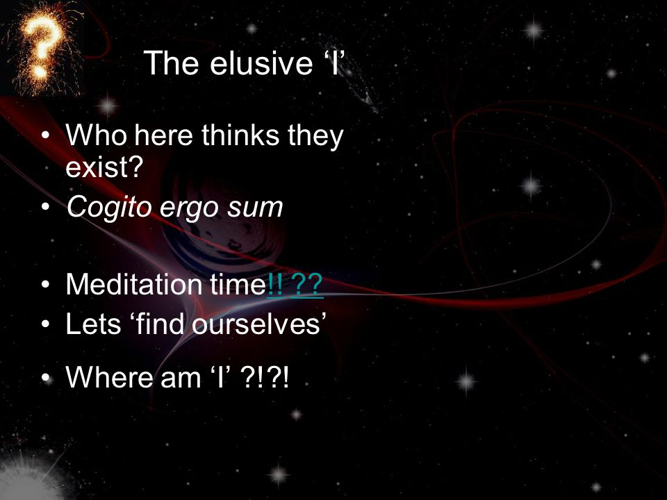 The elusive 'I' Who here thinks they exist? Cogito ergo sum Meditation time!! ??!!?? Lets 'find ourselves' Where am 'I' ?!?!