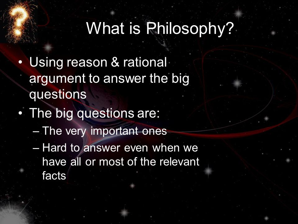 What is Philosophy? Using reason & rational argument to answer the big questions The big questions are: –The very important ones –Hard to answer even