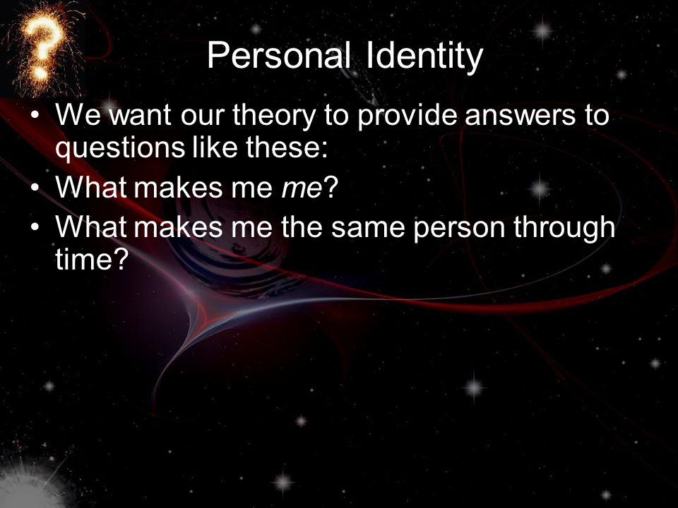 Personal Identity We want our theory to provide answers to questions like these: What makes me me? What makes me the same person through time?