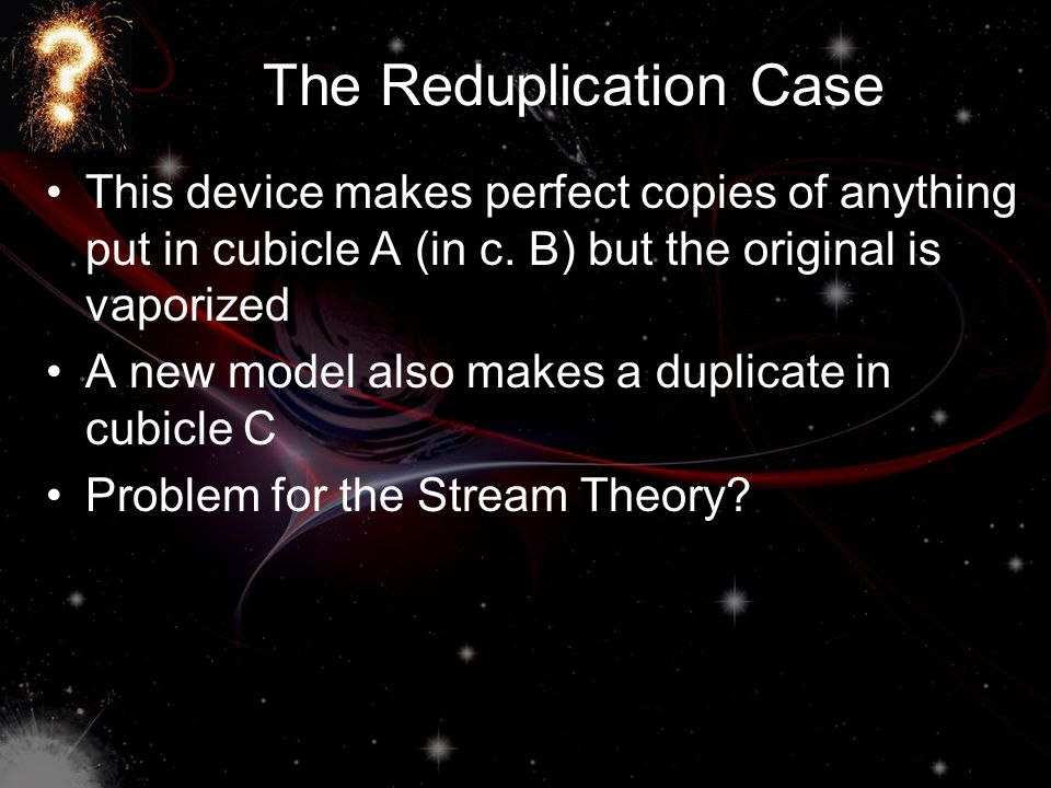 The Reduplication Case This device makes perfect copies of anything put in cubicle A (in c. B) but the original is vaporized A new model also makes a