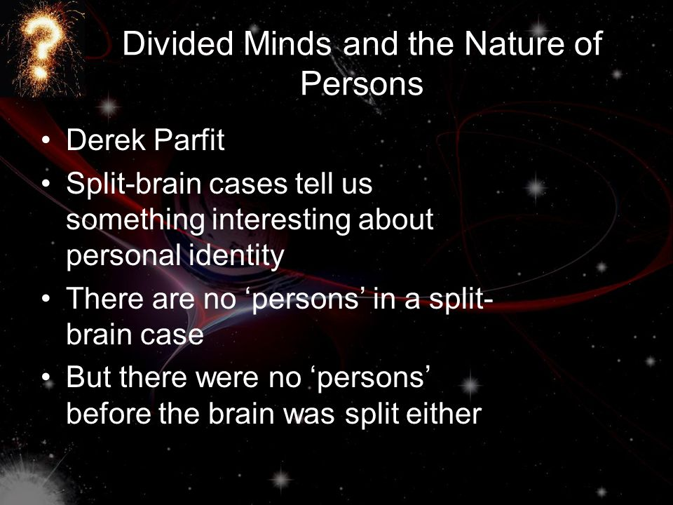 Divided Minds and the Nature of Persons Derek Parfit Split-brain cases tell us something interesting about personal identity There are no 'persons' in