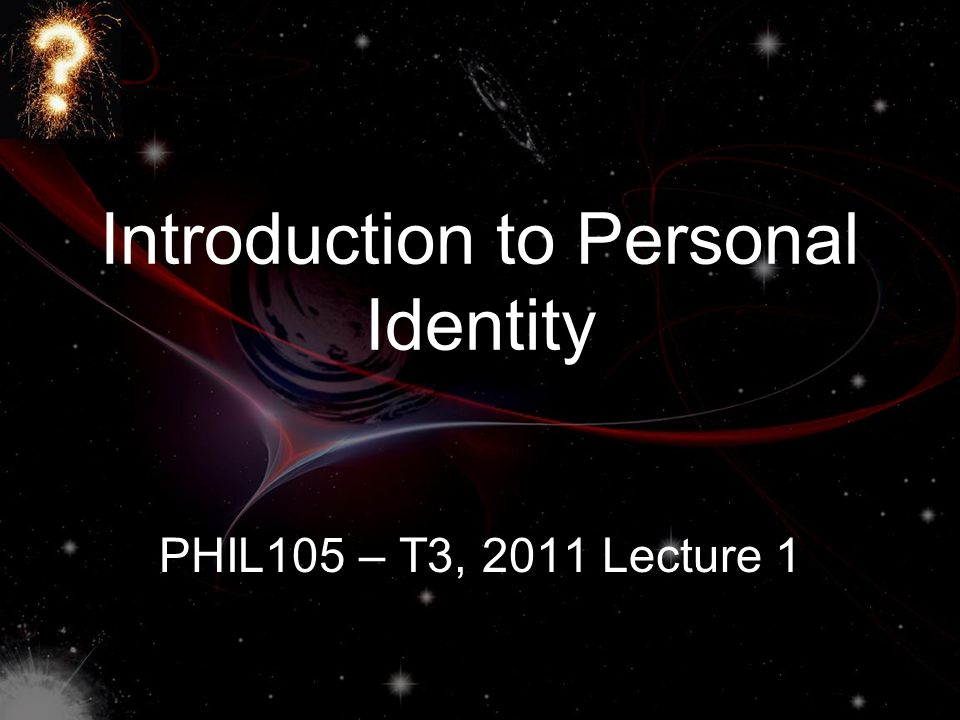 Introduction to Personal Identity PHIL105 – T3, 2011 Lecture 1