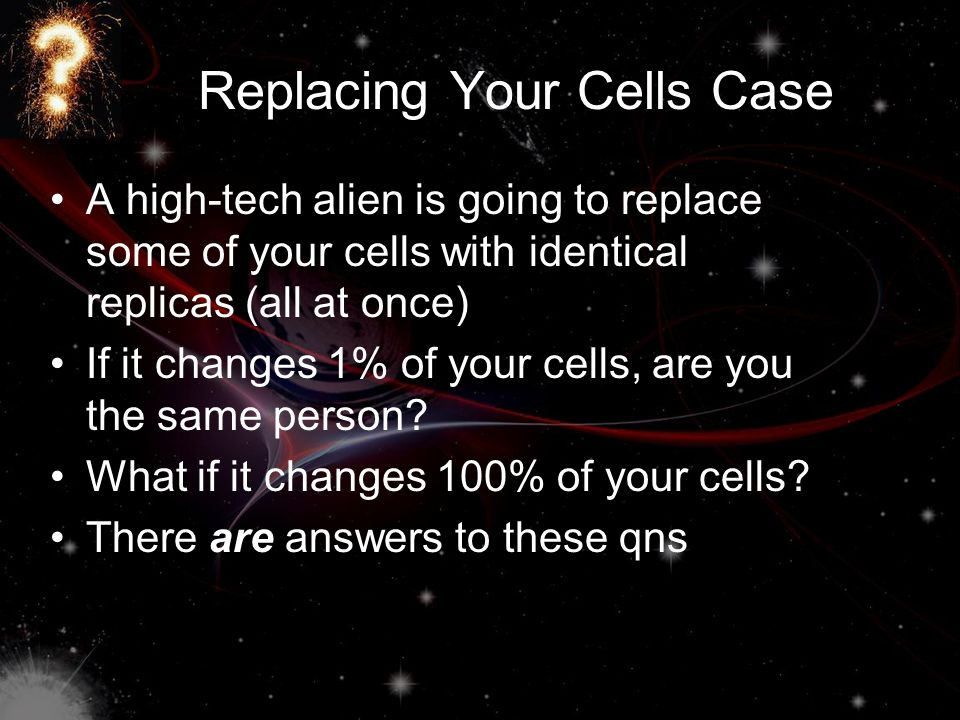 Replacing Your Cells Case A high-tech alien is going to replace some of your cells with identical replicas (all at once) If it changes 1% of your cell