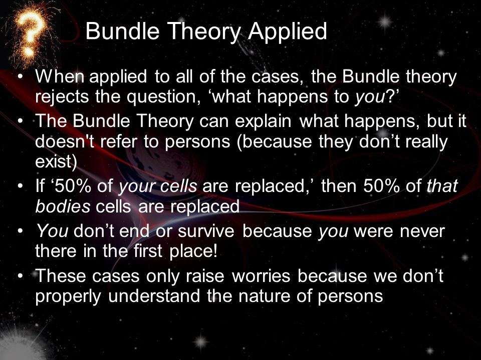 Bundle Theory Applied When applied to all of the cases, the Bundle theory rejects the question, 'what happens to you?' The Bundle Theory can explain w