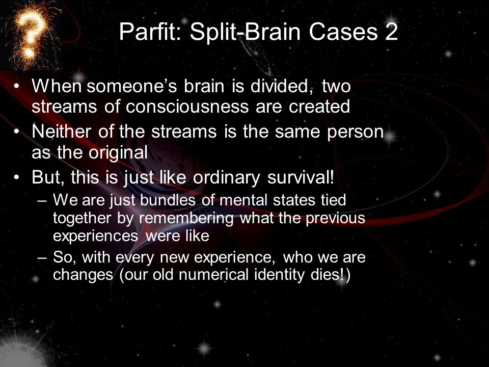 Parfit: Split-Brain Cases 2 When someone's brain is divided, two streams of consciousness are created Neither of the streams is the same person as the
