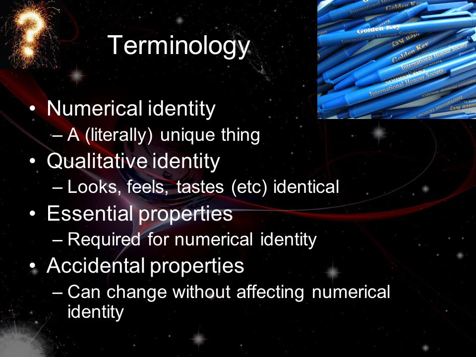 Terminology Numerical identity –A (literally) unique thing Qualitative identity –Looks, feels, tastes (etc) identical Essential properties –Required f