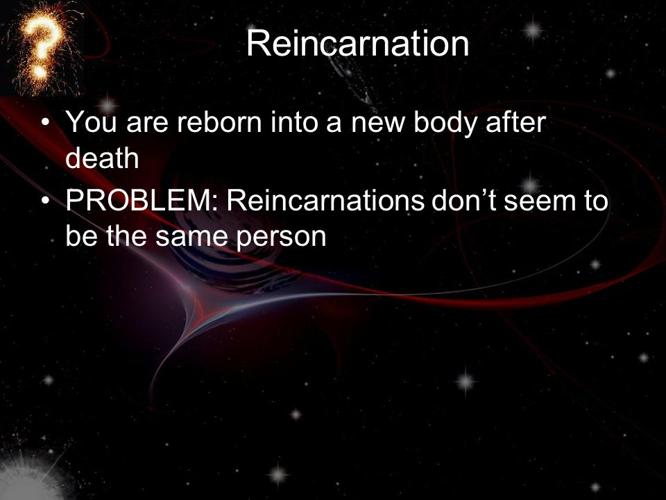 Resurrection You (and your body) come back to life after you die PROBLEMS: –Need an earth-like place to go to –If we're recreated exactly the same, we'll just die again –Some of your atoms will be part of other organisms