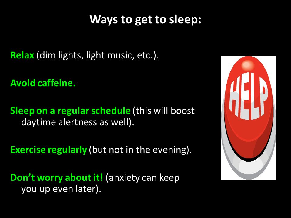 Ways to get to sleep: Relax (dim lights, light music, etc.). Avoid caffeine. Sleep on a regular schedule (this will boost daytime alertness as well).