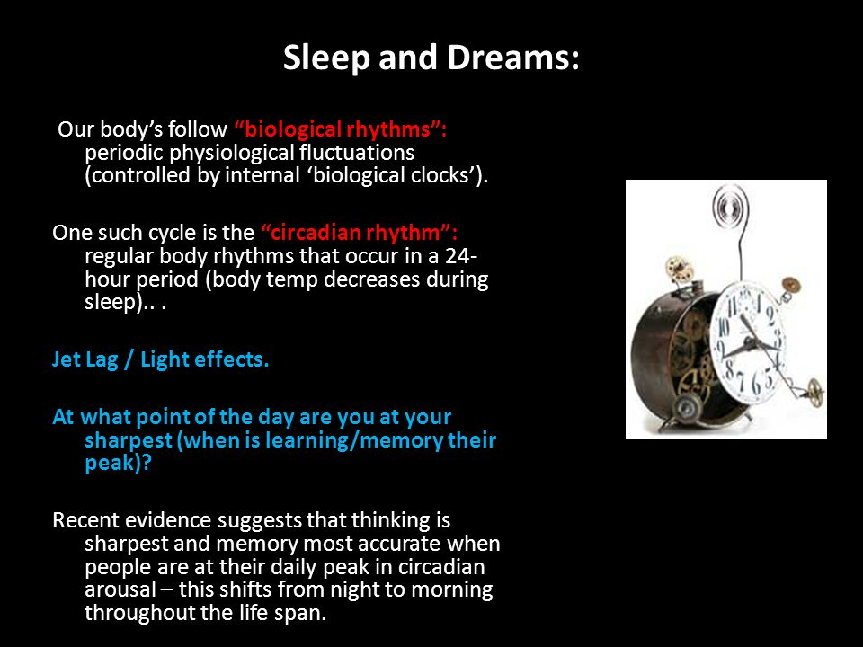 Sleep and Dreams: Our body's follow biological rhythms : periodic physiological fluctuations (controlled by internal 'biological clocks').