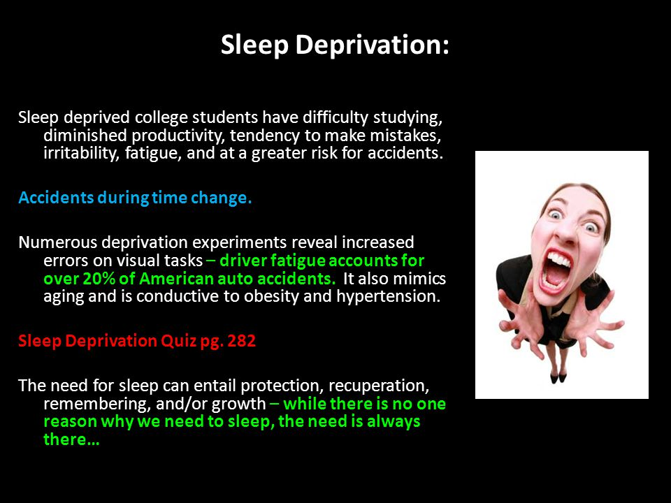 Sleep Deprivation: Sleep deprived college students have difficulty studying, diminished productivity, tendency to make mistakes, irritability, fatigue, and at a greater risk for accidents.