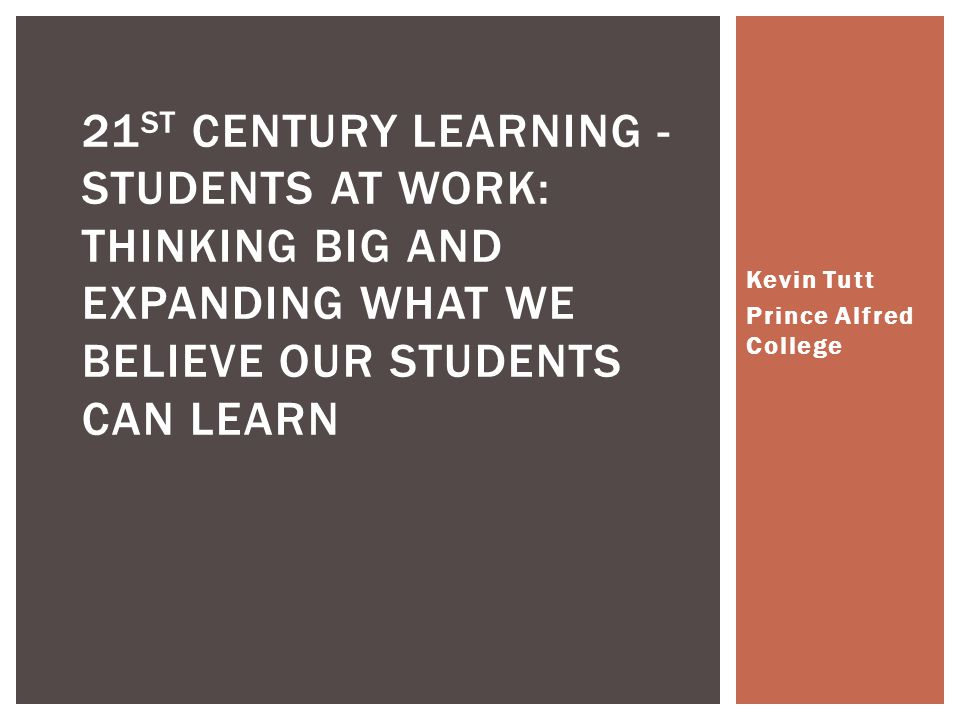 Kevin Tutt Prince Alfred College 21 ST CENTURY LEARNING - STUDENTS AT WORK: THINKING BIG AND EXPANDING WHAT WE BELIEVE OUR STUDENTS CAN LEARN