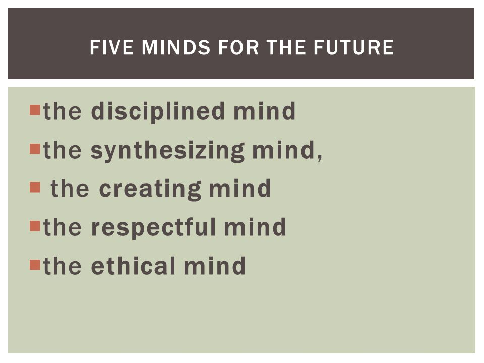  the disciplined mind  the synthesizing mind,  the creating mind  the respectful mind  the ethical mind FIVE MINDS FOR THE FUTURE