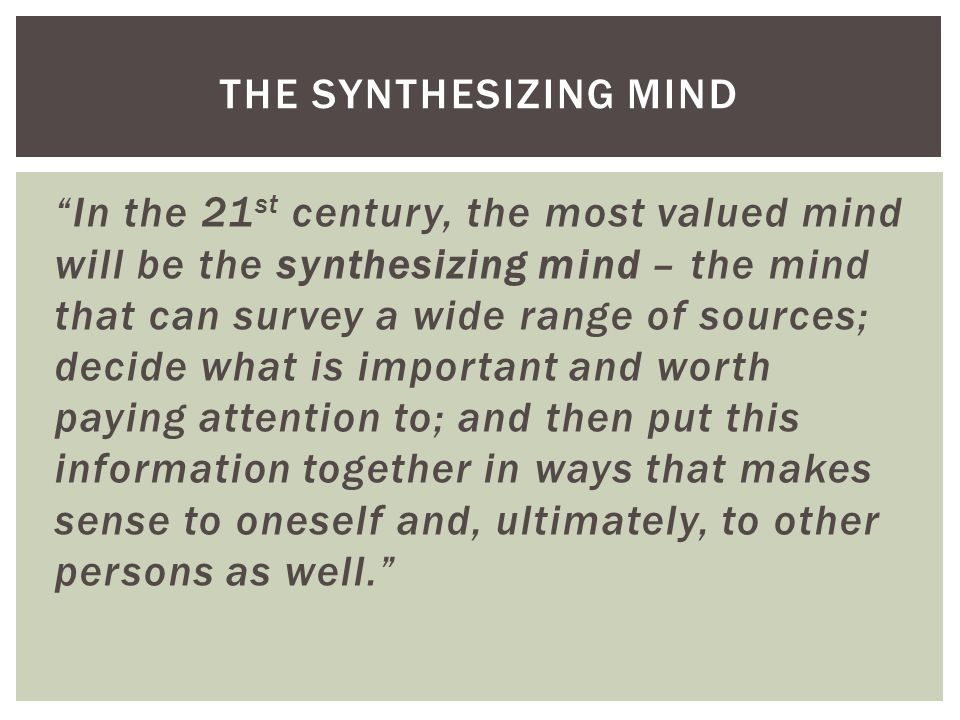 In the 21 st century, the most valued mind will be the synthesizing mind – the mind that can survey a wide range of sources; decide what is important and worth paying attention to; and then put this information together in ways that makes sense to oneself and, ultimately, to other persons as well. THE SYNTHESIZING MIND