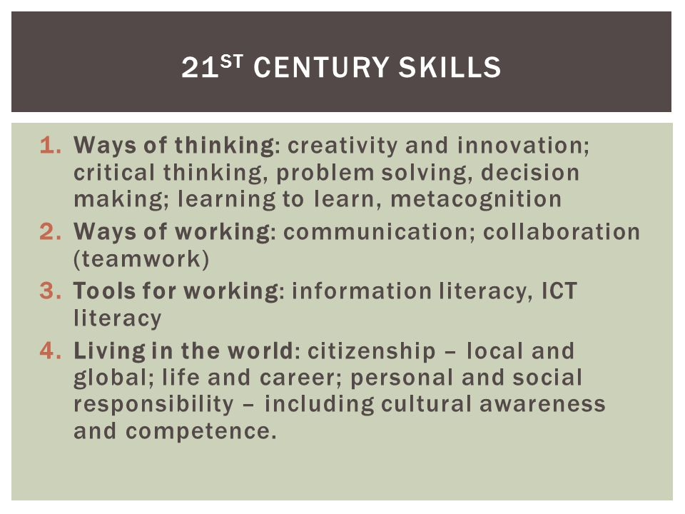 1.Ways of thinking: creativity and innovation; critical thinking, problem solving, decision making; learning to learn, metacognition 2.Ways of working: communication; collaboration (teamwork) 3.Tools for working: information literacy, ICT literacy 4.Living in the world: citizenship – local and global; life and career; personal and social responsibility – including cultural awareness and competence.