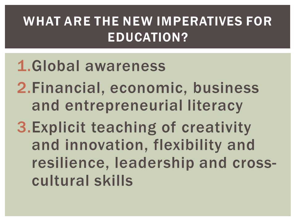 1.Global awareness 2.Financial, economic, business and entrepreneurial literacy 3.Explicit teaching of creativity and innovation, flexibility and resilience, leadership and cross- cultural skills WHAT ARE THE NEW IMPERATIVES FOR EDUCATION