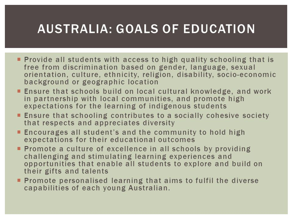  Provide all students with access to high quality schooling that is free from discrimination based on gender, language, sexual orientation, culture, ethnicity, religion, disability, socio-economic background or geographic location  Ensure that schools build on local cultural knowledge, and work in partnership with local communities, and promote high expectations for the learning of indigenous students  Ensure that schooling contributes to a socially cohesive society that respects and appreciates diversity  Encourages all student's and the community to hold high expectations for their educational outcomes  Promote a culture of excellence in all schools by providing challenging and stimulating learning experiences and opportunities that enable all students to explore and build on their gifts and talents  Promote personalised learning that aims to fulfil the diverse capabilities of each young Australian.