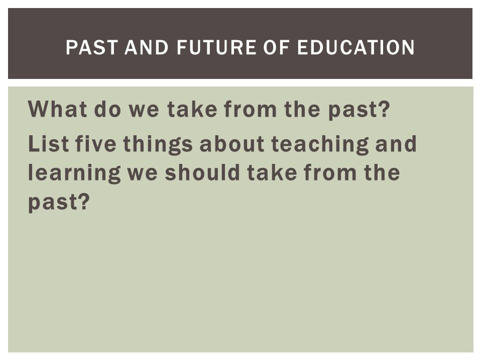 What do we take from the past? List five things about teaching and learning we should take from the past? PAST AND FUTURE OF EDUCATION