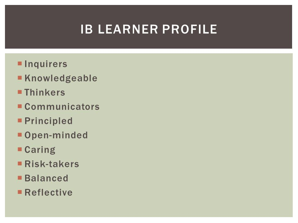  Inquirers  Knowledgeable  Thinkers  Communicators  Principled  Open-minded  Caring  Risk-takers  Balanced  Reflective IB LEARNER PROFILE