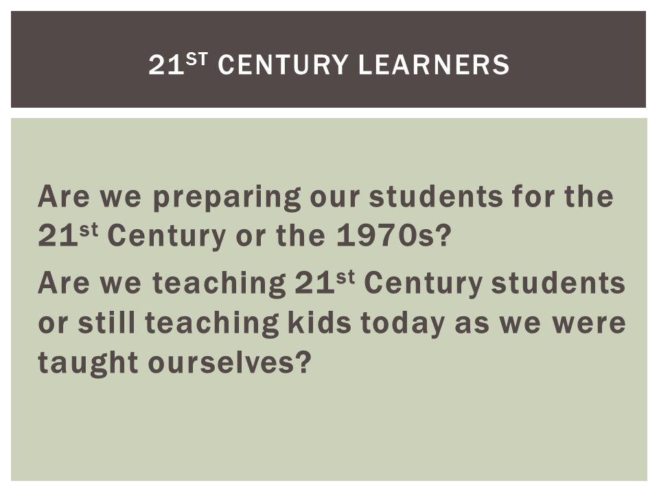 Are we preparing our students for the 21 st Century or the 1970s.