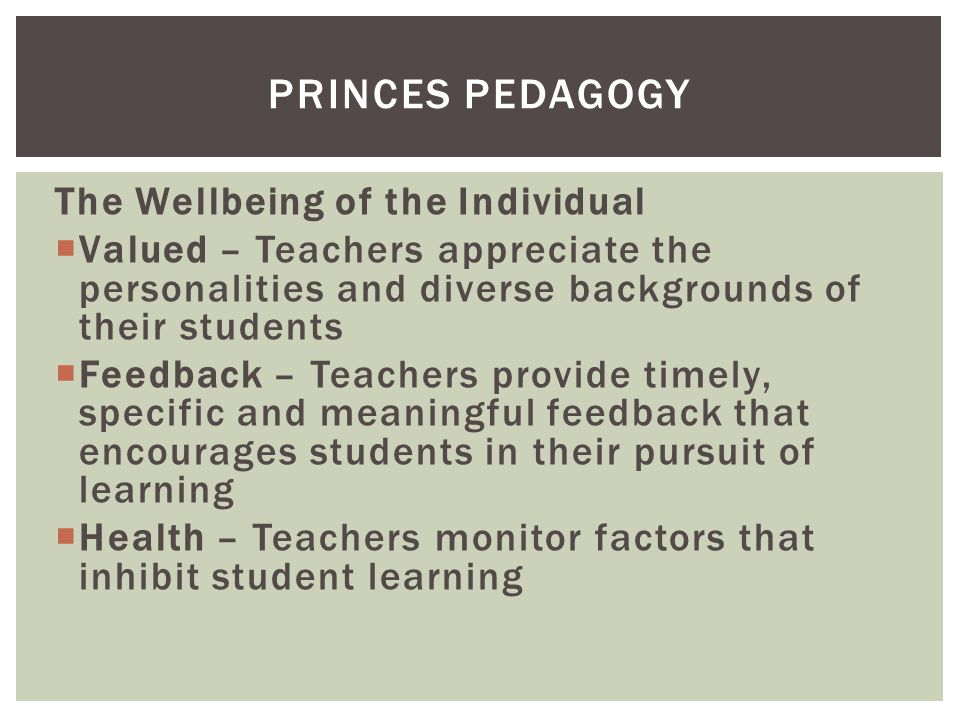 The Wellbeing of the Individual  Valued – Teachers appreciate the personalities and diverse backgrounds of their students  Feedback – Teachers provide timely, specific and meaningful feedback that encourages students in their pursuit of learning  Health – Teachers monitor factors that inhibit student learning PRINCES PEDAGOGY