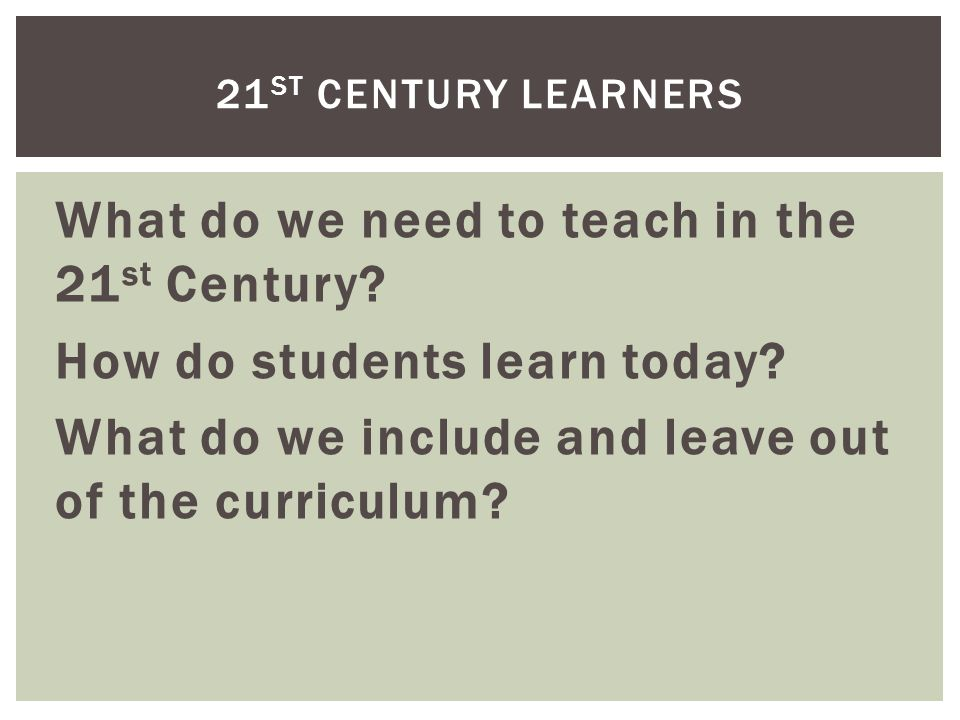 What do we need to teach in the 21 st Century. How do students learn today.