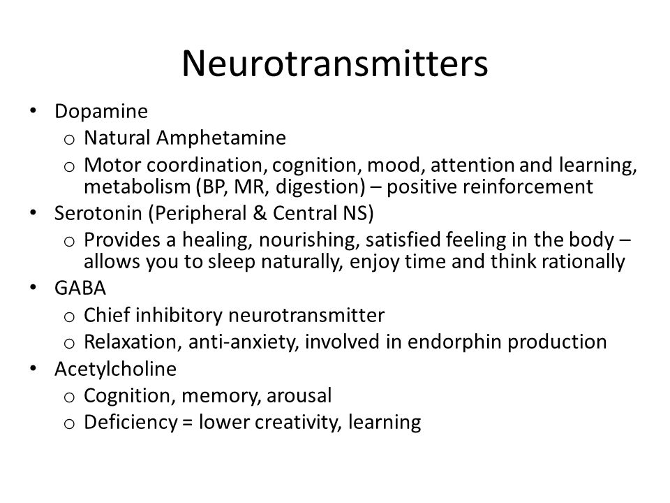 Neurotransmitters Dopamine o Natural Amphetamine o Motor coordination, cognition, mood, attention and learning, metabolism (BP, MR, digestion) – positive reinforcement Serotonin (Peripheral & Central NS) o Provides a healing, nourishing, satisfied feeling in the body – allows you to sleep naturally, enjoy time and think rationally GABA o Chief inhibitory neurotransmitter o Relaxation, anti-anxiety, involved in endorphin production Acetylcholine o Cognition, memory, arousal o Deficiency = lower creativity, learning