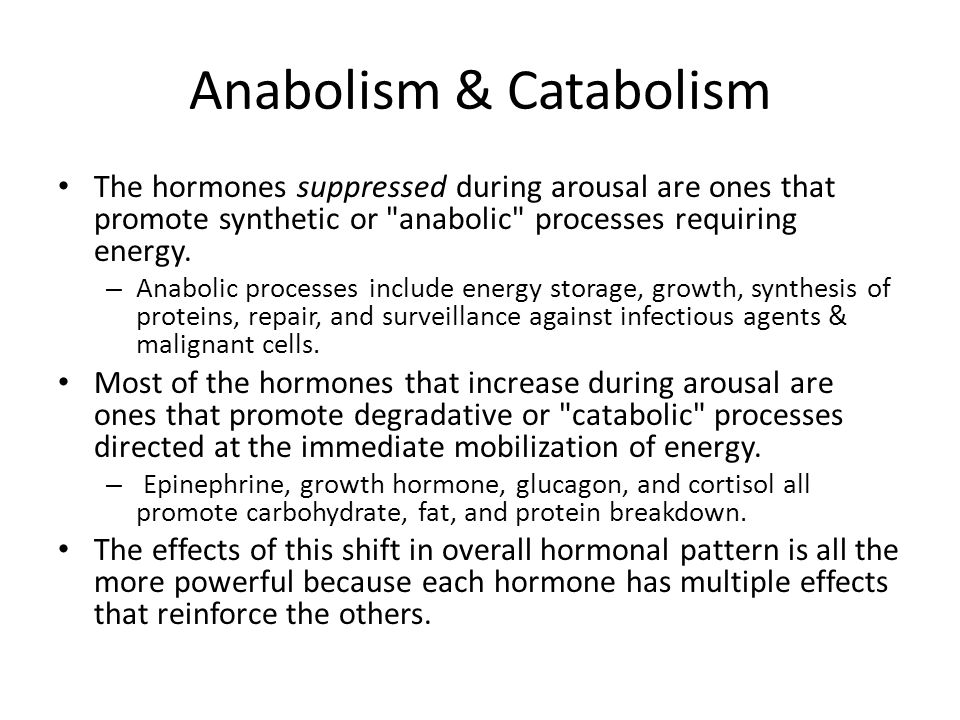 Anabolism & Catabolism The hormones suppressed during arousal are ones that promote synthetic or anabolic processes requiring energy.