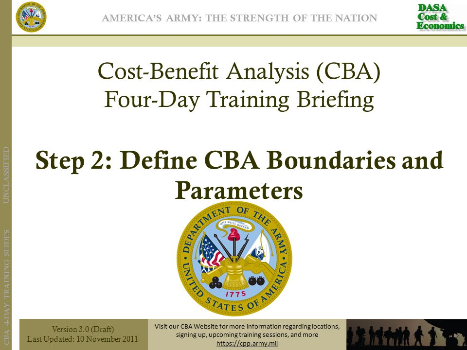UNCLASSIFIED CBA 4-DAY TRAINING SLIDES Version 3.0 (Draft) Last Updated: 10 November 2011 Visit our CBA Website for more information regarding locations, signing up, upcoming training sessions, and more https://cpp.army.mil AMERICA'S ARMY: THE STRENGTH OF THE NATION 1 Cost-Benefit Analysis (CBA) Four-Day Training Briefing Step 2: Define CBA Boundaries and Parameters