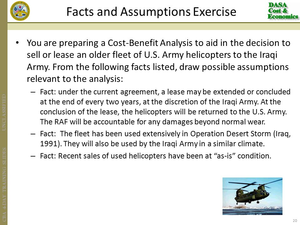 UNCLASSIFIED CBA 4-DAY TRAINING SLIDES You are preparing a Cost-Benefit Analysis to aid in the decision to sell or lease an older fleet of U.S. Army h