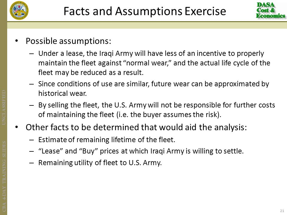 UNCLASSIFIED CBA 4-DAY TRAINING SLIDES Possible assumptions: – Under a lease, the Iraqi Army will have less of an incentive to properly maintain the fleet against normal wear, and the actual life cycle of the fleet may be reduced as a result.