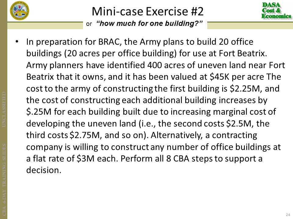 UNCLASSIFIED CBA 4-DAY TRAINING SLIDES In preparation for BRAC, the Army plans to build 20 office buildings (20 acres per office building) for use at Fort Beatrix.