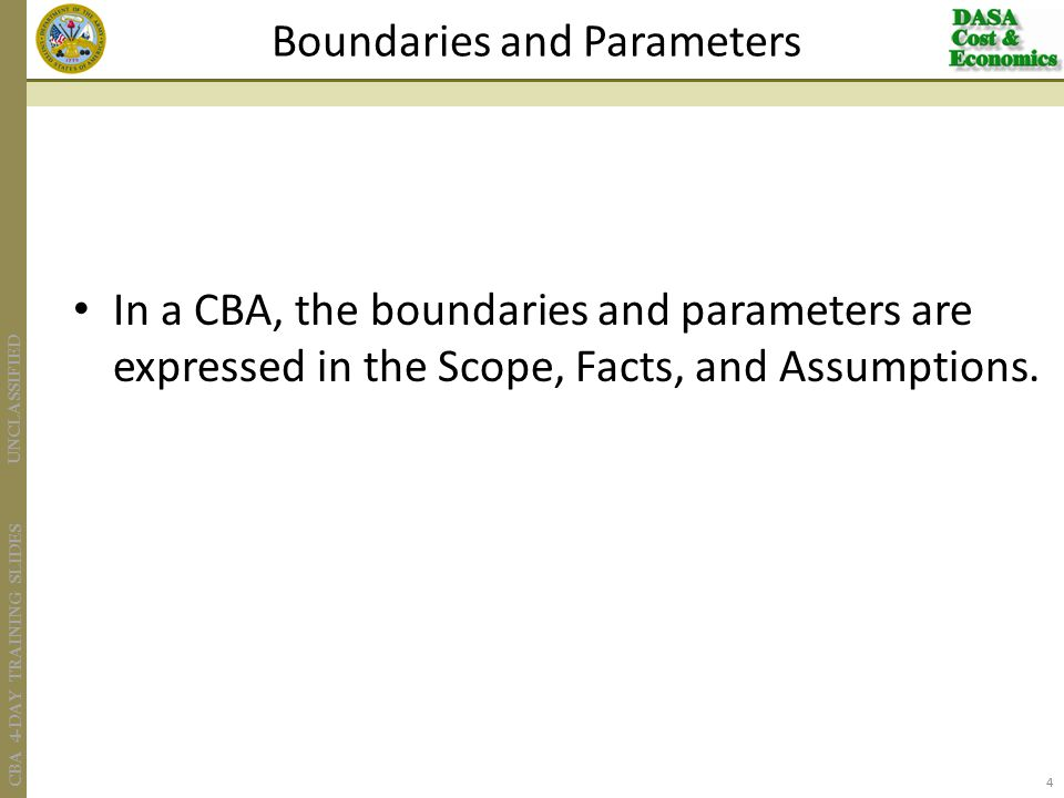 UNCLASSIFIED CBA 4-DAY TRAINING SLIDES In a CBA, the boundaries and parameters are expressed in the Scope, Facts, and Assumptions.