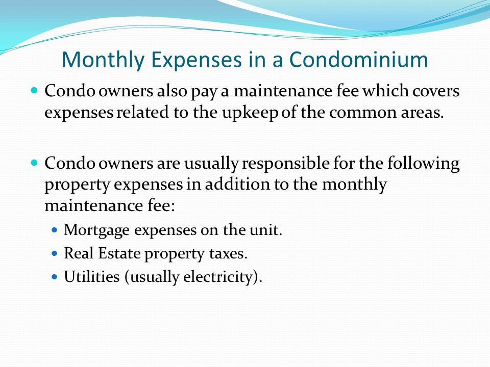 Monthly Expenses in a Condominium Condo owners also pay a maintenance fee which covers expenses related to the upkeep of the common areas. Condo owner