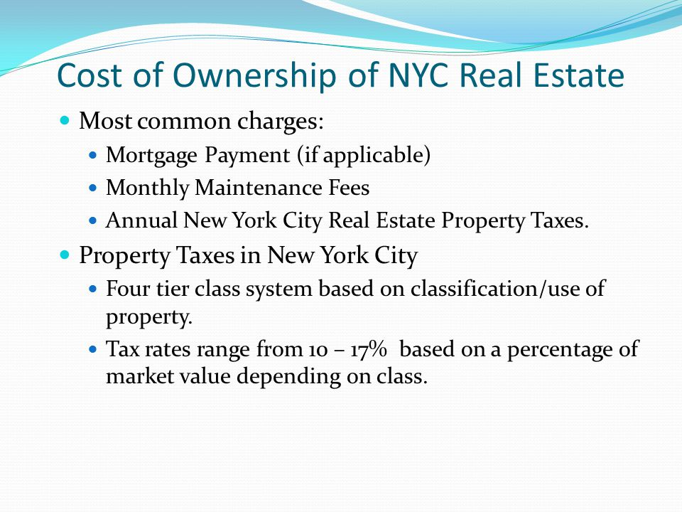 Cost of Ownership of NYC Real Estate Most common charges: Mortgage Payment (if applicable) Monthly Maintenance Fees Annual New York City Real Estate P
