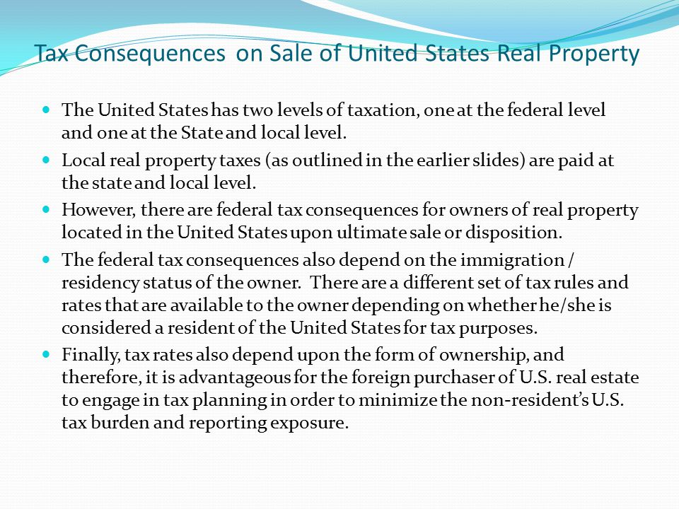 Tax Consequences on Sale of United States Real Property The United States has two levels of taxation, one at the federal level and one at the State an