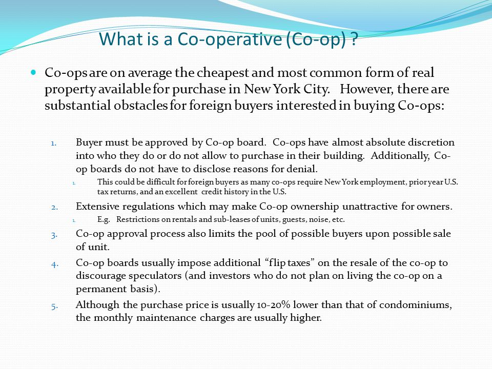 What is a Co-operative (Co-op) ? Co-ops are on average the cheapest and most common form of real property available for purchase in New York City. How