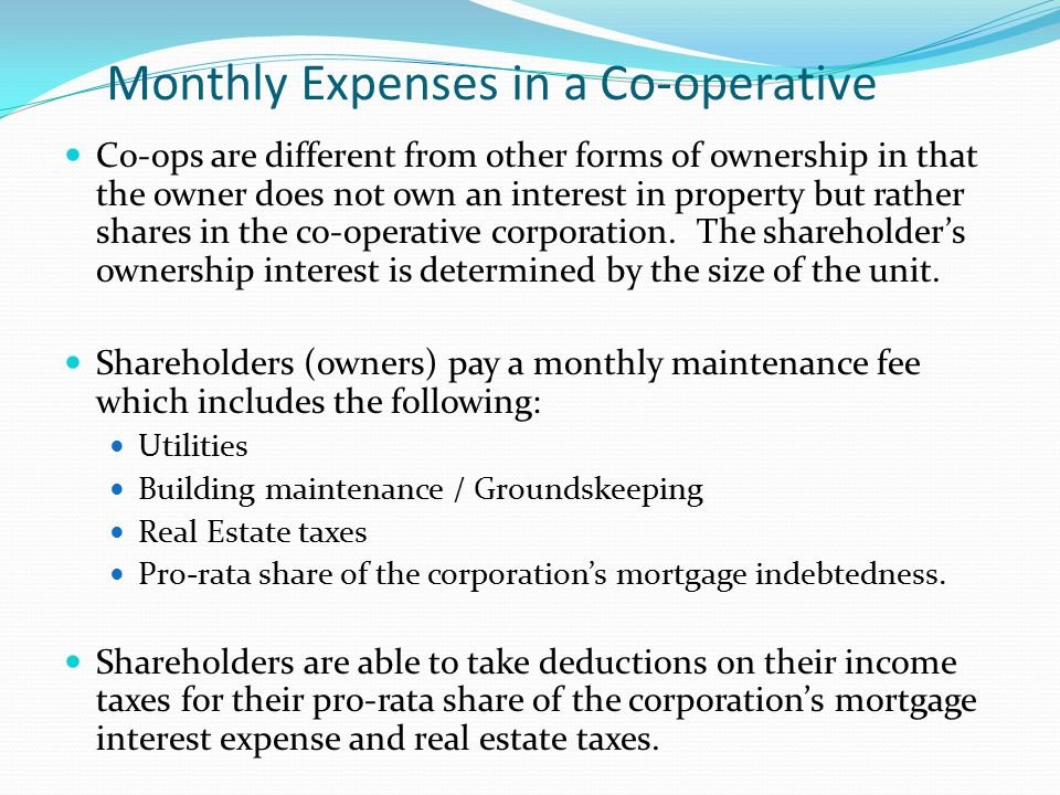 Monthly Expenses in a Co-operative Co-ops are different from other forms of ownership in that the owner does not own an interest in property but rathe