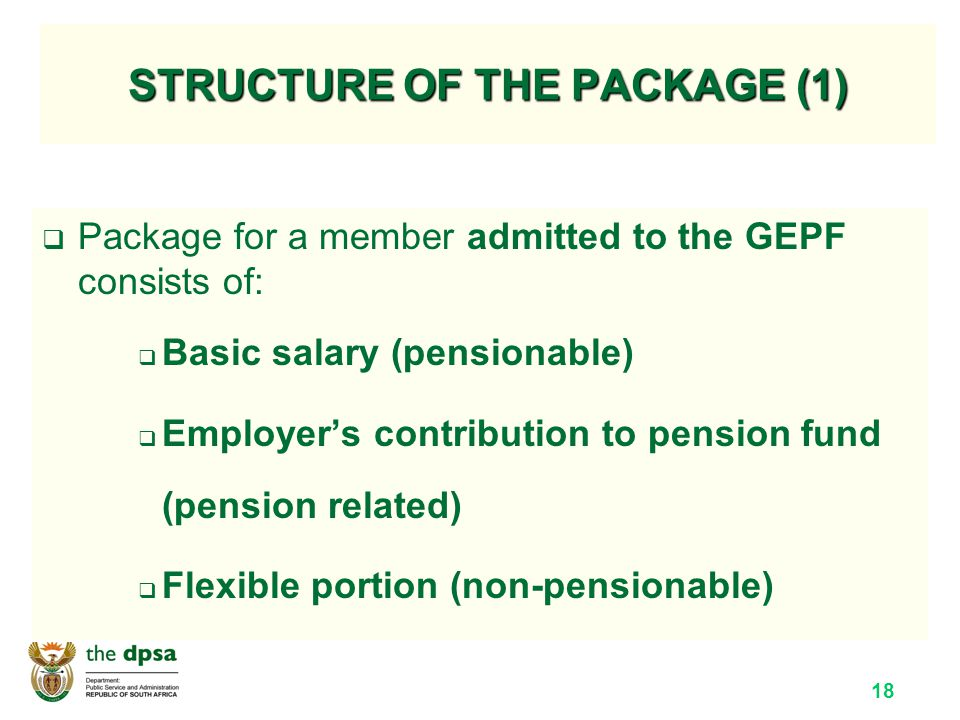 18 STRUCTURE OF THE PACKAGE (1)  Package for a member admitted to the GEPF consists of:  Basic salary (pensionable)  Employer's contribution to pension fund (pension related)  Flexible portion (non-pensionable)