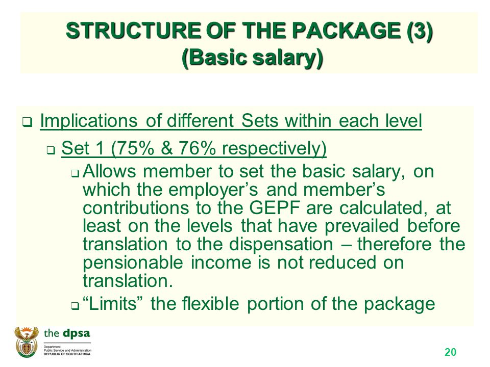 20 STRUCTURE OF THE PACKAGE (3) (Basic salary)  Implications of different Sets within each level  Set 1 (75% & 76% respectively)  Allows member to set the basic salary, on which the employer's and member's contributions to the GEPF are calculated, at least on the levels that have prevailed before translation to the dispensation – therefore the pensionable income is not reduced on translation.