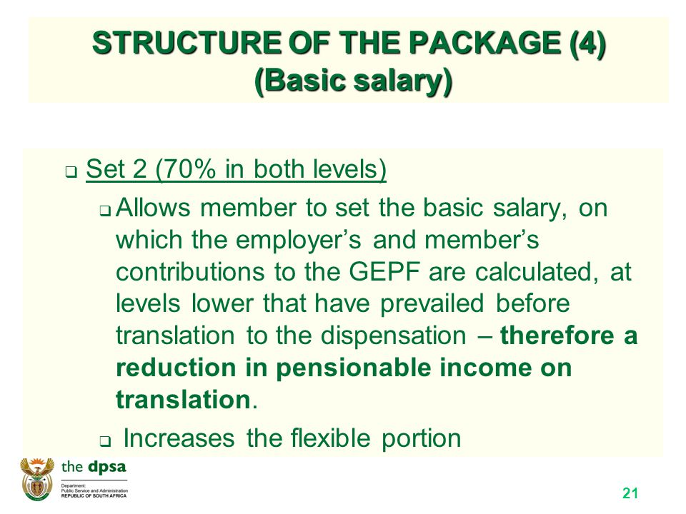 21 STRUCTURE OF THE PACKAGE (4) (Basic salary)  Set 2 (70% in both levels)  Allows member to set the basic salary, on which the employer's and member's contributions to the GEPF are calculated, at levels lower that have prevailed before translation to the dispensation – therefore a reduction in pensionable income on translation.