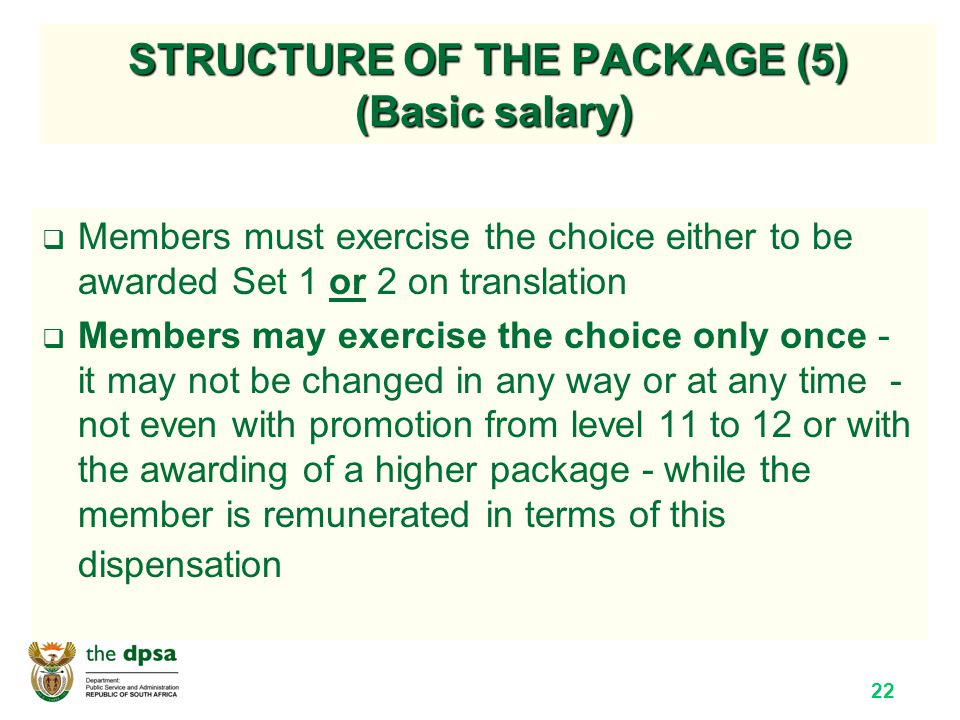 22 STRUCTURE OF THE PACKAGE (5) (Basic salary)  Members must exercise the choice either to be awarded Set 1 or 2 on translation  Members may exercise the choice only once - it may not be changed in any way or at any time - not even with promotion from level 11 to 12 or with the awarding of a higher package - while the member is remunerated in terms of this dispensation